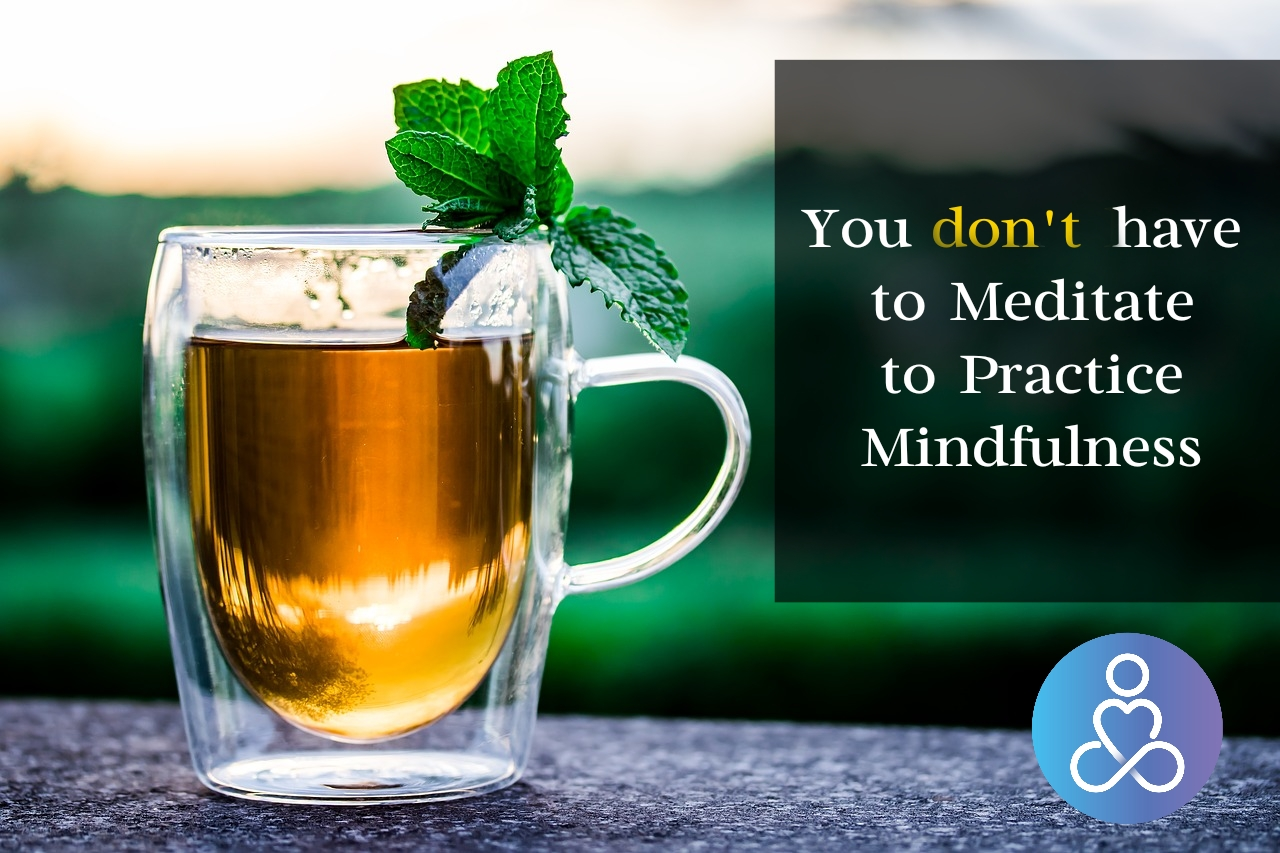 You dont need to Meditate to Practice Mindfulness
